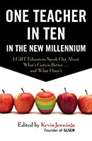 One Teacher in Ten in the New Millennium: LGBT Educators Speak Out About What's Gotten Better . . . and What Hasn't