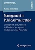 Management in Public Administration: Developments and Challenges in Adaption of Management Practices Increasing Public Value (Sustainable Management, Wertschoepfung und Effizienz)