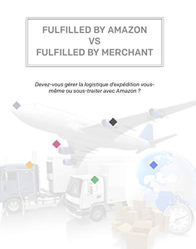FBA vs FBM : une comparaison complète pour les vendeurs Amazon: Devez-vous gérer la logistique d'expédition vous- même ou sous-traiter avec Amazon ?