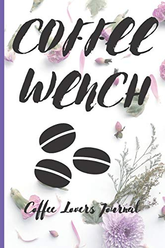 COFFEE WENCH Coffee Lovers Journal: Caffeine | But First Coffee | Nurses | Cup of Joe | I love Coffee | Gift Under 10 | Cold Drip | Cafe Work Space | Barista | Coffee Beans | Aficionados | Flat White