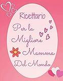 Ricettario Per la Migliore Mamma Del Mondo: Ricettario da scrivere per la festa della Mamma, Formato grande, Libro di cucina da scrivere per la festa della Mamma, Quaderno di ricette per la mamma