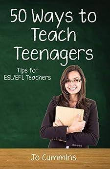 Fifty Ways to Teach Teenagers: Tips for ESL/EFL Teachers by [Jo Cummins]