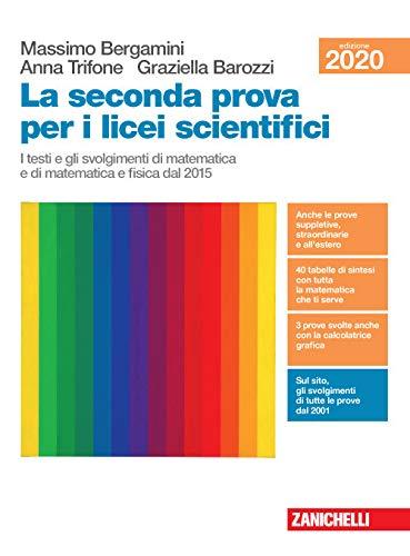 La seconda prova per i licei scientifici. I testi e gli svolgimenti di matematica e di matematica e fisica dal 2015. Per il Liceo scientifico