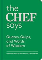 The Chef Says: Quotes, Quips and Words of Wisdom Chef Says (Words of Wisdom): (150 great quotes from chefs, a wonderful gift to delight food lovers, cooks, and dinner party hosts) (Quotes, Quips, and Words of Wisdom)