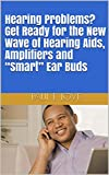 """Hearing Problems? Get Ready for the New Wave of Hearing Aids, Amplifiers and """"Smart"""" Ear Buds (English Edition)"""