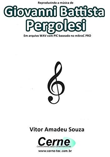 Reproduzindo a música de Giovanni Battista Pergolesi Em arquivo WAV com PIC baseado no mikroC PRO (Portuguese Edition)
