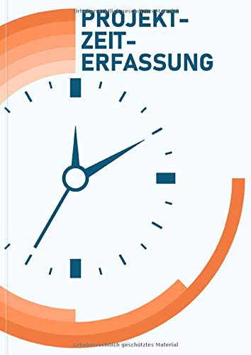 Projektzeiterfassung: Arbeitszeit Logbuch zum Führen auf Projekt-, Auftrags- und Kundenbasis, Tabellen für Freiberufler, Angestellte, Selbstständige