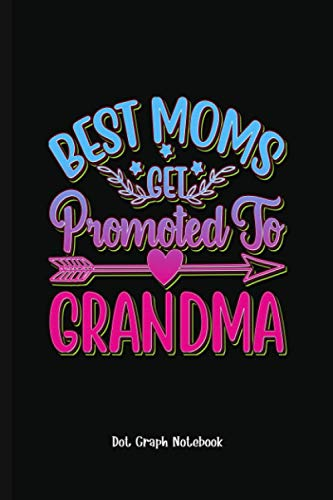 Gag Gift Best Moms Get Promoted To Grandma: Dot Graph Notebook (6x9 100...
