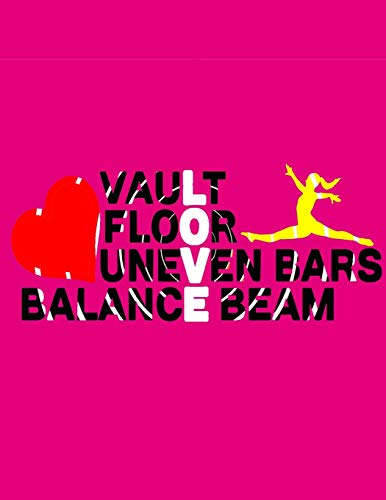 Love Vault, Floor, Uneven Bars, Balance Beam: Gymnastics Journal for Girls - for Gymnasts to Record Everything about their Gymnastics. Gymnasts ... Training Log Gymnastics Lovers Blank