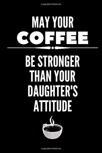 May Your Coffee Be Stronger Than Your Daughter\'s Attitude: Funny Mom Notebook / Coffee Gifts Under 10 Dollars / Coffee Gift Journal / Funny Notebook ... / Coffee Lovers Gifts / 6x9 Lined Journal