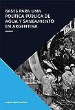 Bases para una Politica Pública de Agua y Saneamiento en la Argentina