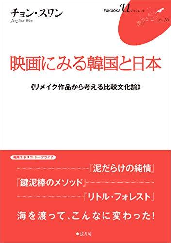 映画にみる韓国と日本《リメイク作品から考える比較文化論》FUKUOKA U ブックレット16 (FUKUOKA uブックレット)
