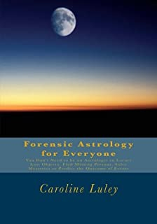 Forensic Astrology for Everyone: You Don't Need to be an Astrologer to Locate Lost Objects, Find Missing Persons, Solve Mysteries or Predict the Outcome of Events