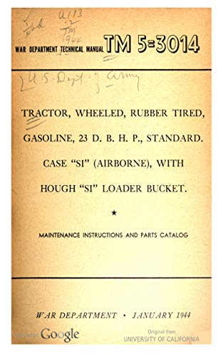 """TM 5-3014 Tractor, wheeled, rubber tired, gasoline, 23 D.B.H.P., standard Case """"SI"""" (Airborne), with Hough """"SI"""" loader bucket : maintenance instructions and parts catalog, 1944 (English Edition)"""