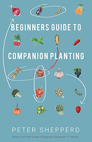 Beginners Guide to Companion Planting: Gardening Methods using Plant Partners to Grow Organic Vegetables