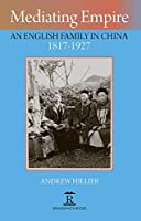 Mediating Empire: An English Family in China 1817-1927