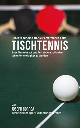 Lowest Price! Rezepte für eine starke Performance beim Tischtennis: Baue Muskeln auf und Fett ab, u...