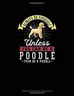 Always Be Yourself Unless You Can Be A Poodle Then Be A Poodle: Composition Notebook - College Ruled