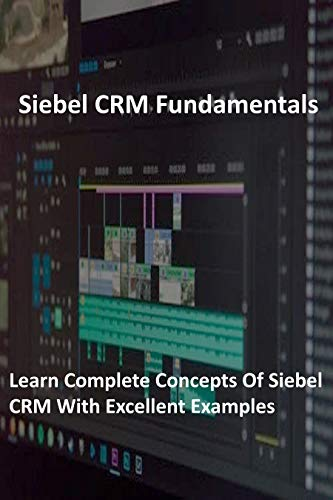 Siebel CRM Fundamentals: Leaarn complete concepts of Siebel CRM with excellent examples (English Edition)