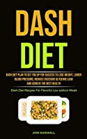 Dash Diet: Dash Diet Plan To Set You Up For Success To Lose Weight, Lower Blood Pressure, Reduce Excessive Glycemic Load And Achieve The Best Health (Dash Diet Recipes For Flavorful Low-sodium Meals)