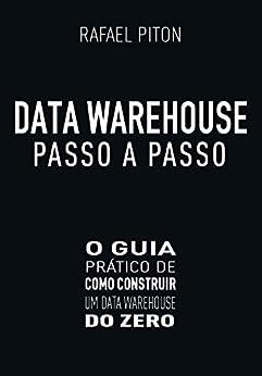 Data Warehouse Passo a Passo: O Guia Prático de Como Construir um Data Warehouse do Zero por [Rafael Piton]