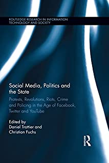 Social Media, Politics and the State: Protests, Revolutions, Riots, Crime and Policing in the Age of Facebook, Twitter and YouTube (Routledge Research in Information Technology and Society Book 16)