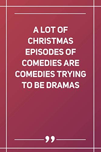 A Lot Of Christmas Episodes Of Comedies Are Comedies Trying To Be Dramas: Blank Lined Notebook