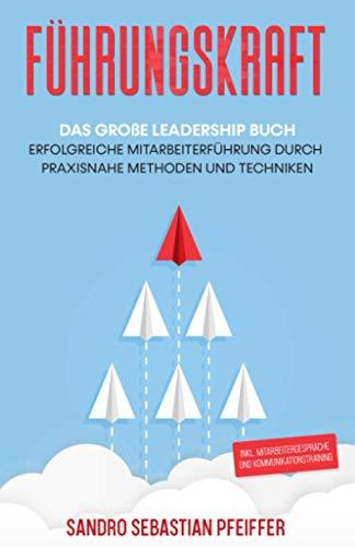 Führungskraft: Das große Leadership Buch - Erfolgreiche Mitarbeiterführung durch praxisnahe Methoden und Techniken inkl. Mitarbeitergespräche und Kommunikationstraining