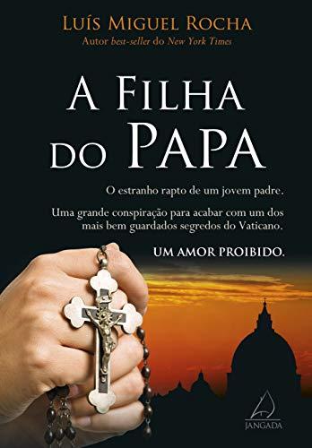 A Filha do Papa: O Estranho Rapto de Um Jovem Padre. Uma Grande Consiparação Para Acabar Com Um Dos Mais Bem Guardados Segredos do Vaticano