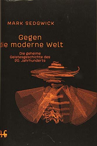 Gegen die moderne Welt: Die geheime Geistesgeschichte des 20. Jahrhunderts