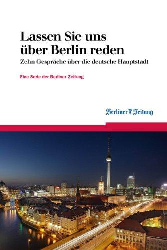 Lassen Sie uns über Berlin reden: Zehn Gespräche über die deutsche Hauptstadt (Berliner Zeitung E-Books 5)