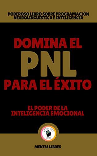 DOMINA EL PNL PARA EL ÉXITO-EL PODER DE LA INTELIGENCIA EMOCIONAL: Poderoso libro sobre programación neurolingüística e inteligencia emocional!