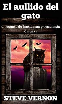 El aullido del gato: un cuento de fantasmas y cosas más oscuras (Spanish Edition) par [Steve Vernon, María Helena González B.]