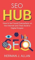 SEO Hub: How to be Found Everywhere on the Internet and Then Build a Digital Empire (The Seo Secrets)