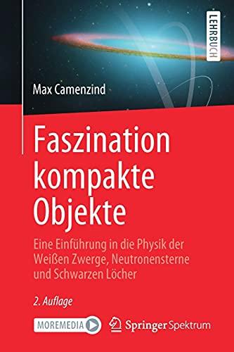 Faszination kompakte Objekte: Eine Einführung in die Physik der Weißen Zwerge, Neutronensterne und Schwarzen Löcher