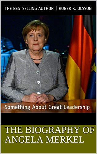 The Biography of Angela Merkel: Something About Great Leadership by [The Bestselling Author |  Roger K. Olsson]