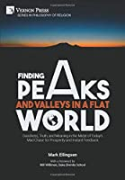 Finding Peaks and Valleys in a Flat World: Goodness, Truth, and Meaning in the Midst of Today's Mad Chase for Prosperity and Instant Feedback (Philosophy of Religion)