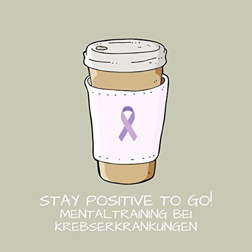 Stay Positive To Go! Mentaltraining bei Krebserkrankungen Titelbild
