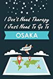 I Don t Need Therapy I Just Need To Go To Osaka: Personalized Notebook for Traveller who Trip to Osaka, Diary Travel Notebook, Osaka Journal Gift For ... Backpackers, Campers, Gift For Osaka lovers
