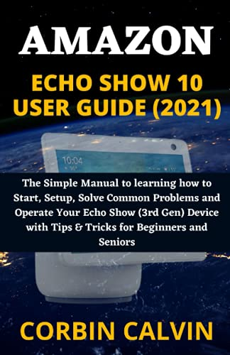 AMAZON ECHO SHOW 10 USER GUIDE (2021): The Simple Manual to learning how to Start, Setup, Solve Common Problems and Operate Your Echo Show (3rd Gen) Device with Tips & Tricks for Beginners and Seniors