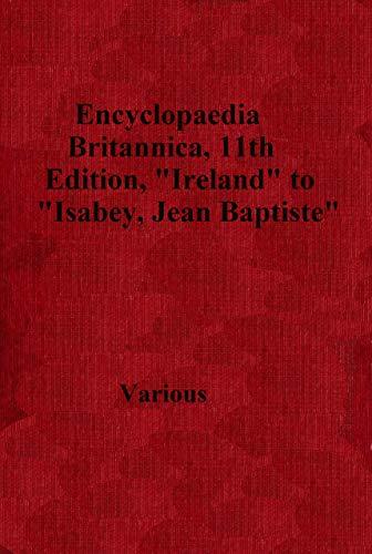 The Abridged Version of 'Encyclopaedia Britannica, 11th Edition, 'Ireland' to 'Isabey, Jean Baptiste'': Volume 14, Slice 7 (English Edition)