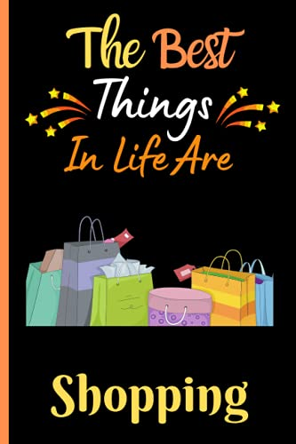 The Best Things In Life Are Shopping: Cute Shopping Blank Lined Journal Notebook. Lined Journal And Notebook For Shopping Lovers. Funny Birthday And Thanksgiving Gift For Women Men Girls And Boys.