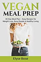 Vegan Meal Prep: 30-Day Meal Plan - Easy Recipes for Weight Loss, Busy People & Healthy Living