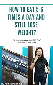 How To Eat 5-6 Times A Day and Still Lose Weight: Based On A True Story by [Anthea Mulan Ng]