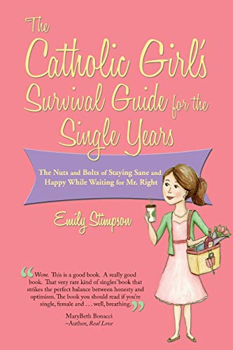 The Catholic Girl's Survival Guide for the Single Years: The Nuts and Bolts of Staying Sane and Happy While Waiting for Mr. Right