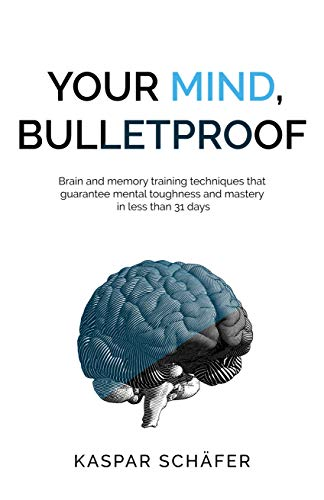 Your Mind, Bulletproof: Brain and Memory Training Techniques That Guarantee Mental Toughness and Mastery in Less Than 31 Days (English Edition)