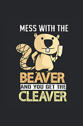 Mess With Beaver And You Get The Cleaver Notebook: Beaver Notebooks For Work Beaver Notebooks College Ruled Journals Cute Beaver Note Pads For Students Funny Beaver Gifts Wide Ruled Lined