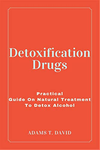 Detoxification Drugs: Practical Guide On Natural Treatment To Detox Alcohol