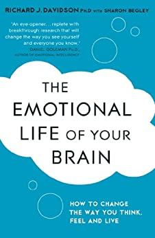 The Emotional Life of Your Brain: How Its Unique Patterns Affect the Way You Think, Feel, and Live - and How You Can Change Them by [Sharon Begley, Richard Davidson]