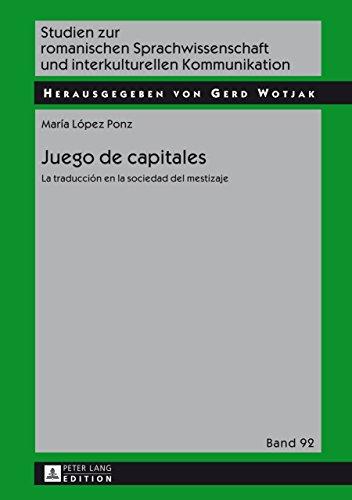 Juego de capitales: La traducción en la sociedad del mestizaje (Studien zur romanischen Sprachwissenschaft und interkulturellen Kommunikation nº 92)